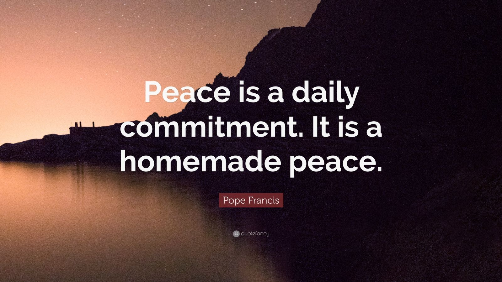 "Pope Francis Quote: ""Peace is a daily commitment. It is a homemade peace."""