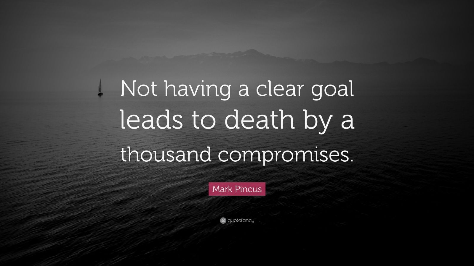 "Mark Pincus Quote: ""Not having a clear goal leads to death by a thousand compromises."""