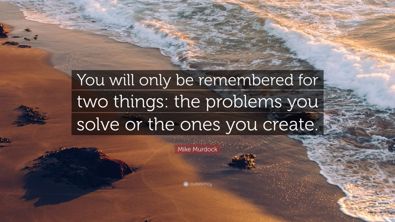 """Mike Murdock Quote: """"You will only be remembered for two things: the problems you solve or the ones you create."""""""