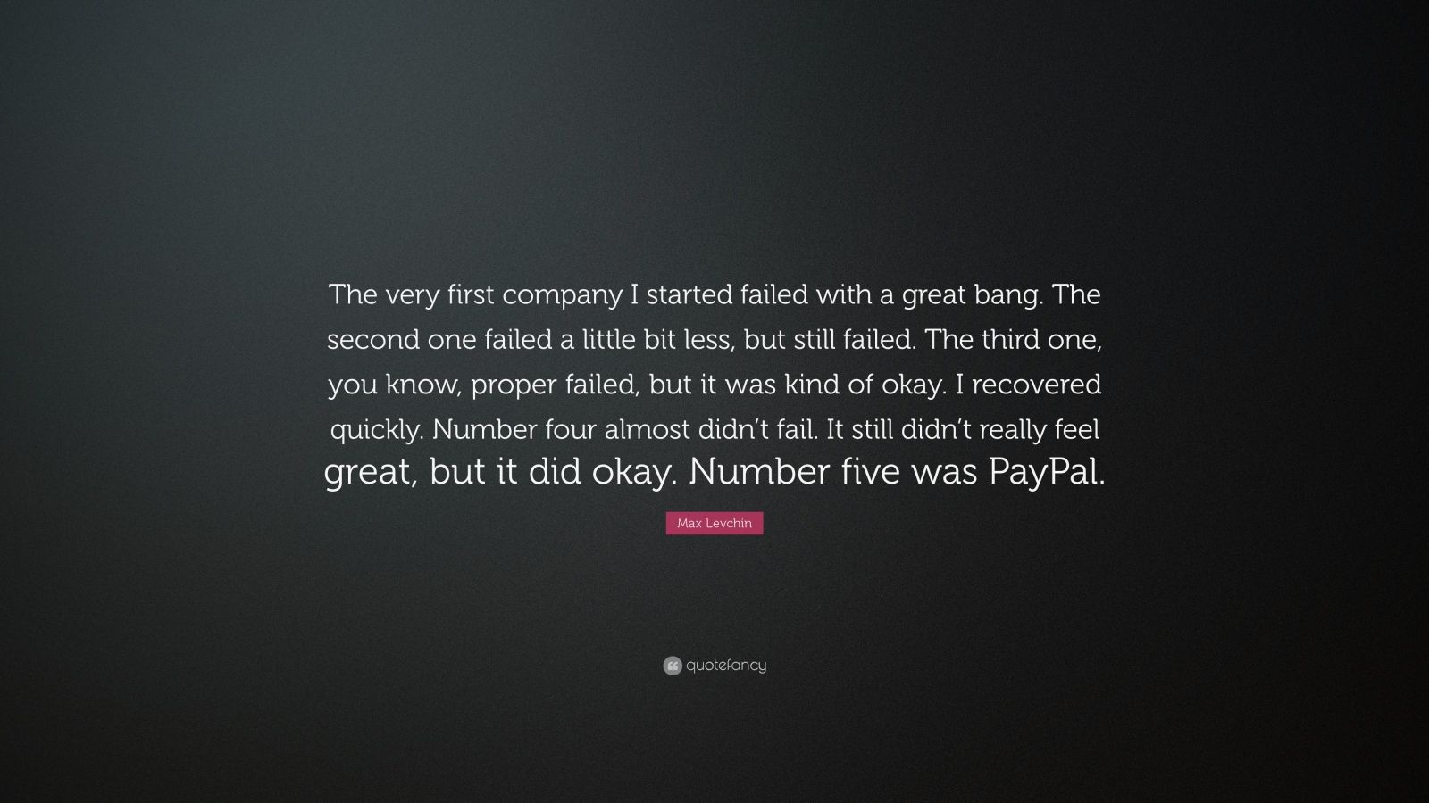 "Max Levchin Quote: ""The very first company I started failed with a great bang. The second one failed a little bit less, but still failed. The third one, you know, proper failed, but it was kind of okay. I recovered quickly. Number four almost didn't fail. It still didn't really feel great, but it did okay. Number five was PayPal."""