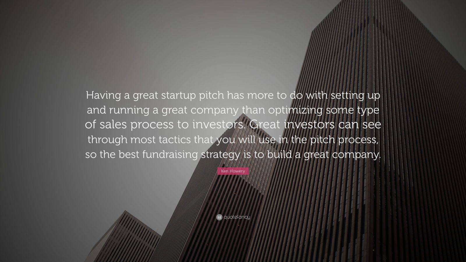 "Ken Howery Quote: ""Having a great startup pitch has more to do with setting up and running a great company than optimizing some type of sales process to investors. Great investors can see through most tactics that you will use in the pitch process, so the best fundraising strategy is to build a great company."""