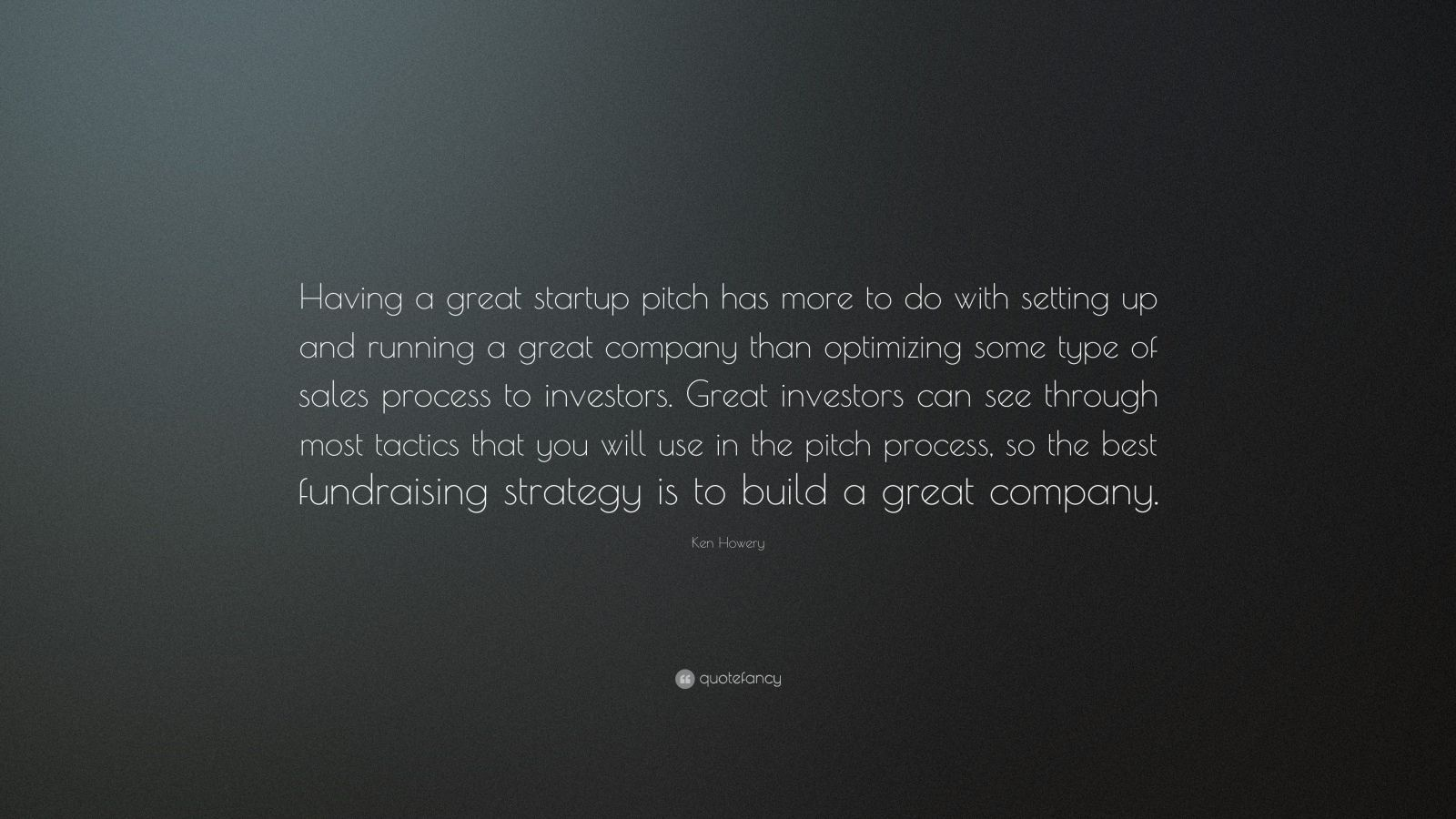 """Ken Howery Quote: """"Having a great startup pitch has more to do with setting up and running a great company than optimizing some type of sales process to investors. Great investors can see through most tactics that you will use in the pitch process, so the best fundraising strategy is to build a great company."""""""