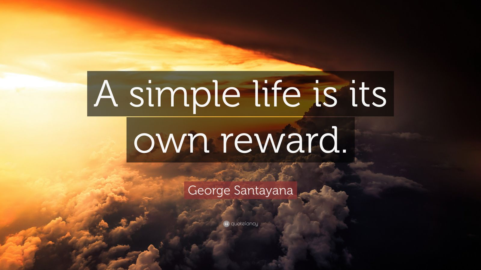 "Quotes About A Simple Life: George Santayana Quote: ""A Simple Life Is Its Own Reward"