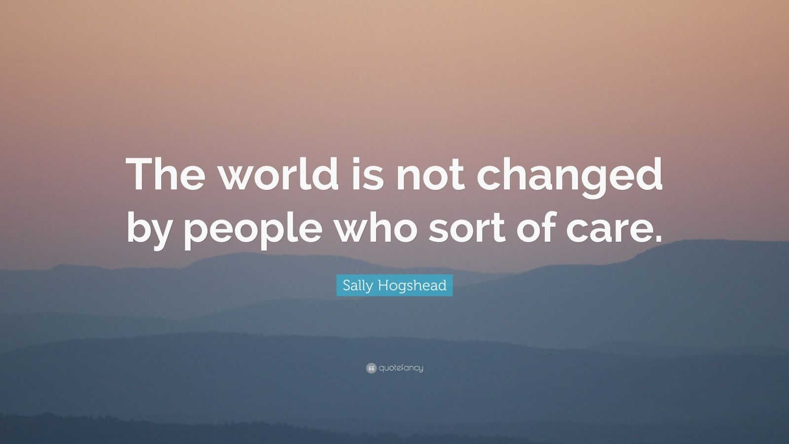 "Sally Hogshead Quote: ""The world is not changed by people who sort of care."""