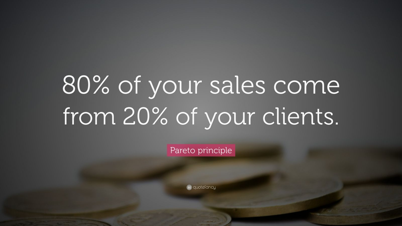 "Pareto Principle: ""80% of your sales come from 20% of your clients."" — Pareto principle"