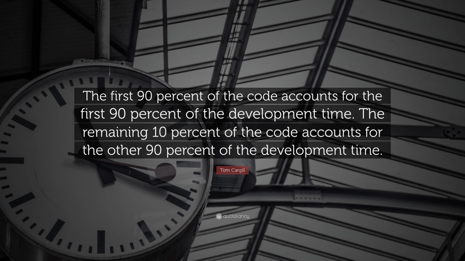 "Tom Cargill Quote: ""The first 90 percent of the code accounts for the first 90 percent of the development time. The remaining 10 percent of the code accounts for the other 90 percent of the development time."""