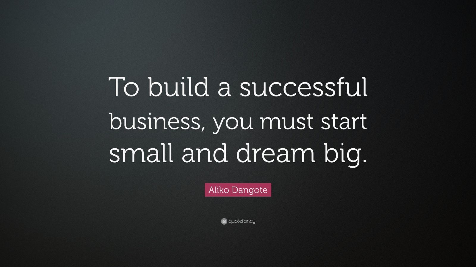 """Aliko Dangote Quote: """"To build a successful business, you must start small and dream big."""""""