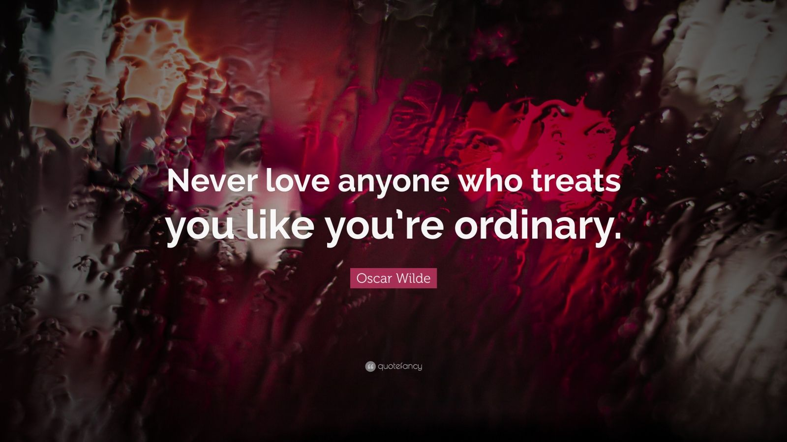 "Oscar Wilde Quote: ""Never love anyone who treats you like you're ordinary."""