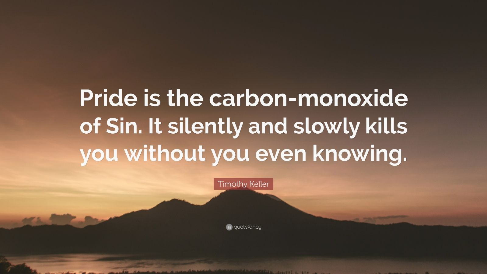 "Timothy Keller Quote: ""Pride is the carbon-monoxide of Sin. It silently and slowly kills you without you even knowing."""