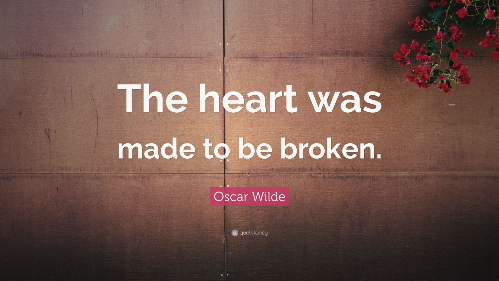 """Oscar Wilde Quote: """"The heart was made to be broken."""""""