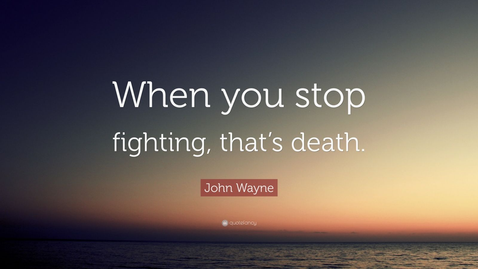 """John Wayne Quote: """"When you stop fighting, that's death."""""""