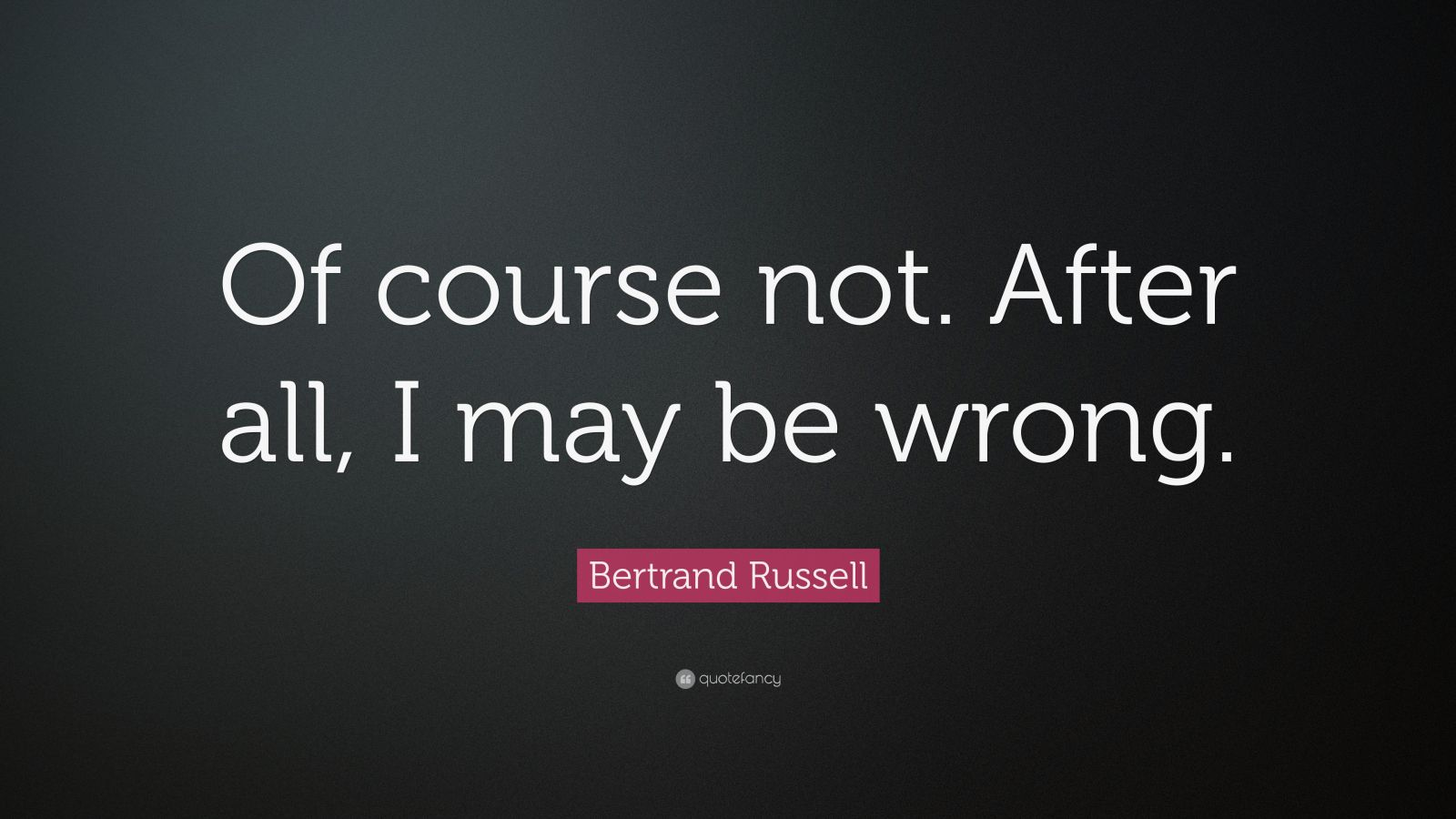 "Bertrand Russell Quote: ""Of course not. After all, I may be wrong."""