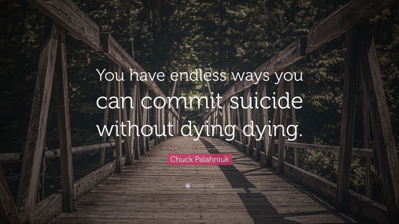 "Chuck Palahniuk Quote: ""You have endless ways you can commit suicide without dying dying."""