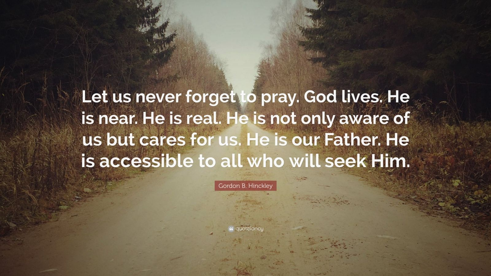 """Gordon B. Hinckley Quote: """"Let us never forget to pray. God lives. He is near. He is real. He is not only aware of us but cares for us. He is our Father. He is accessible to all who will seek Him."""""""