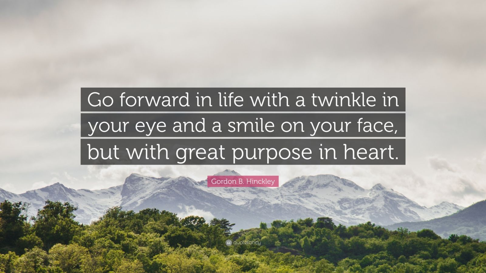 """Gordon B. Hinckley Quote: """"Go forward in life with a twinkle in your eye and a smile on your face, but with great purpose in heart."""""""