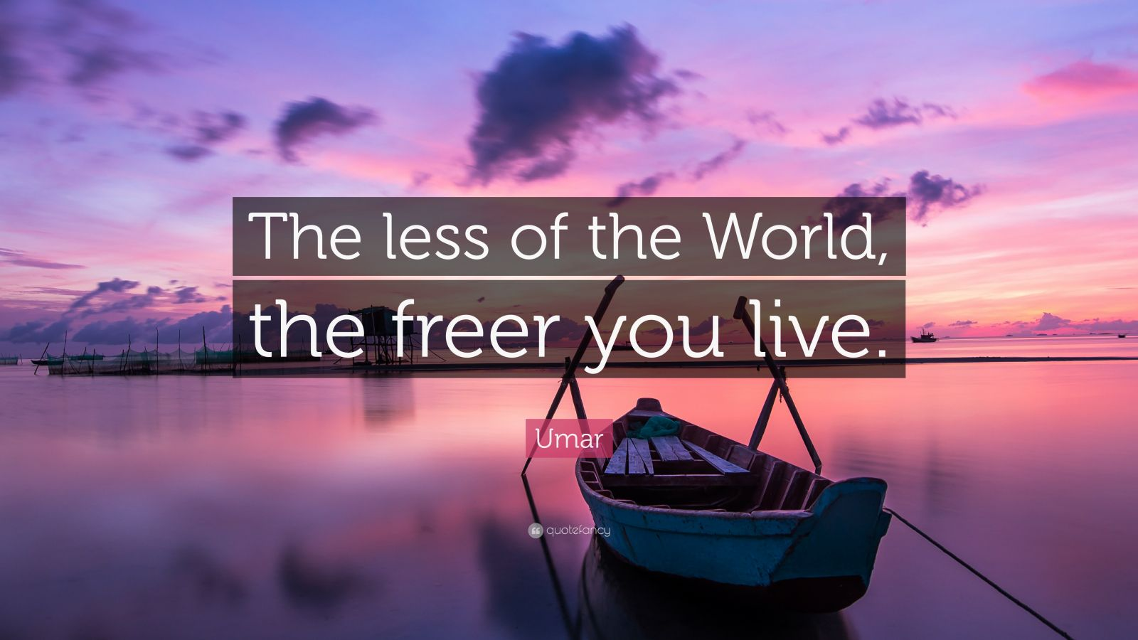 """Umar Quote: """"The less of the World, the freer you live."""""""
