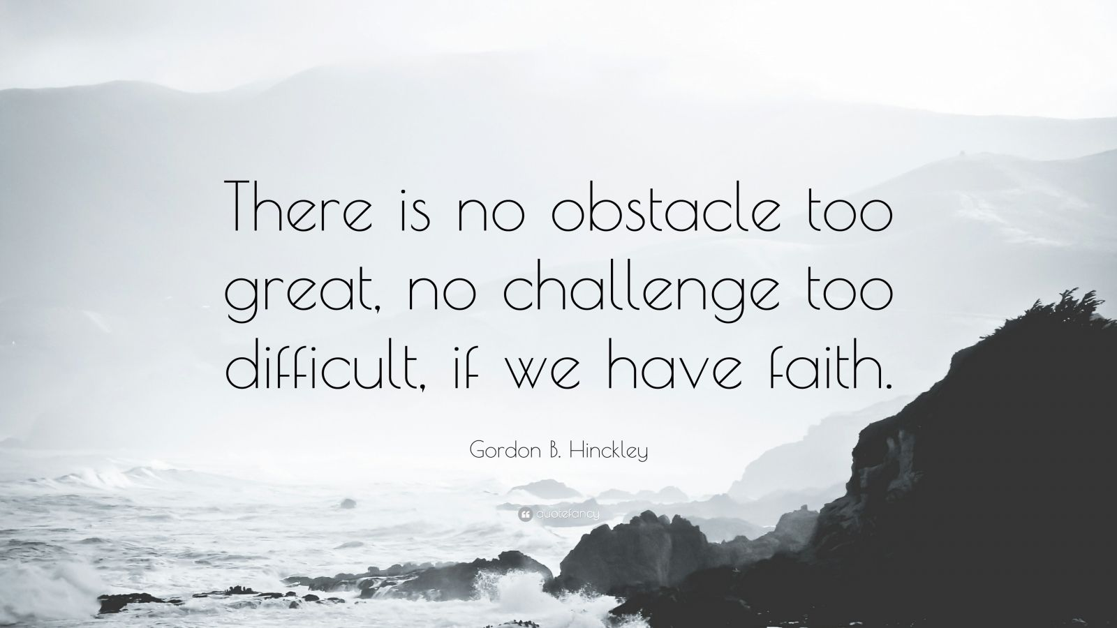 """Gordon B. Hinckley Quote: """"There is no obstacle too great, no challenge too difficult, if we have faith."""""""