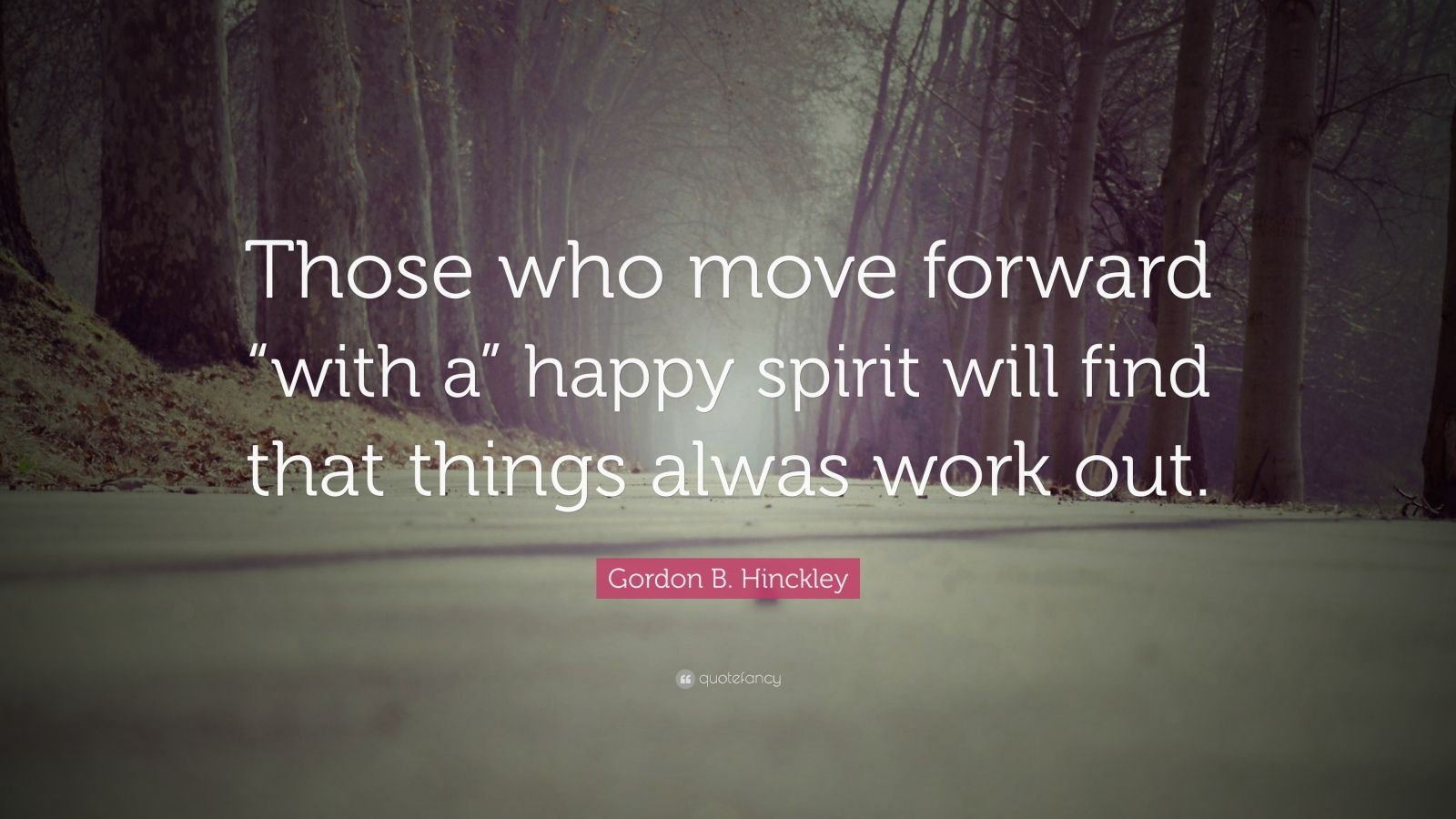 """Gordon B. Hinckley Quote: """"Those who move forward """"with a"""" happy spirit will find that things alwas work out."""""""