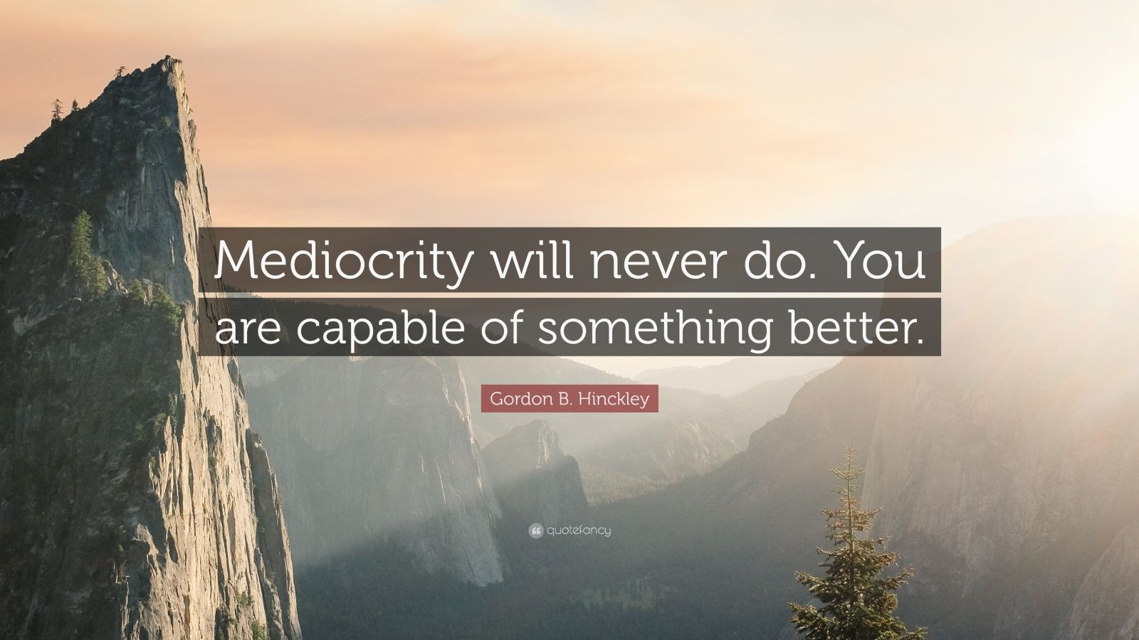 """Gordon B. Hinckley Quote: """"Mediocrity will never do. You are capable of something better."""""""