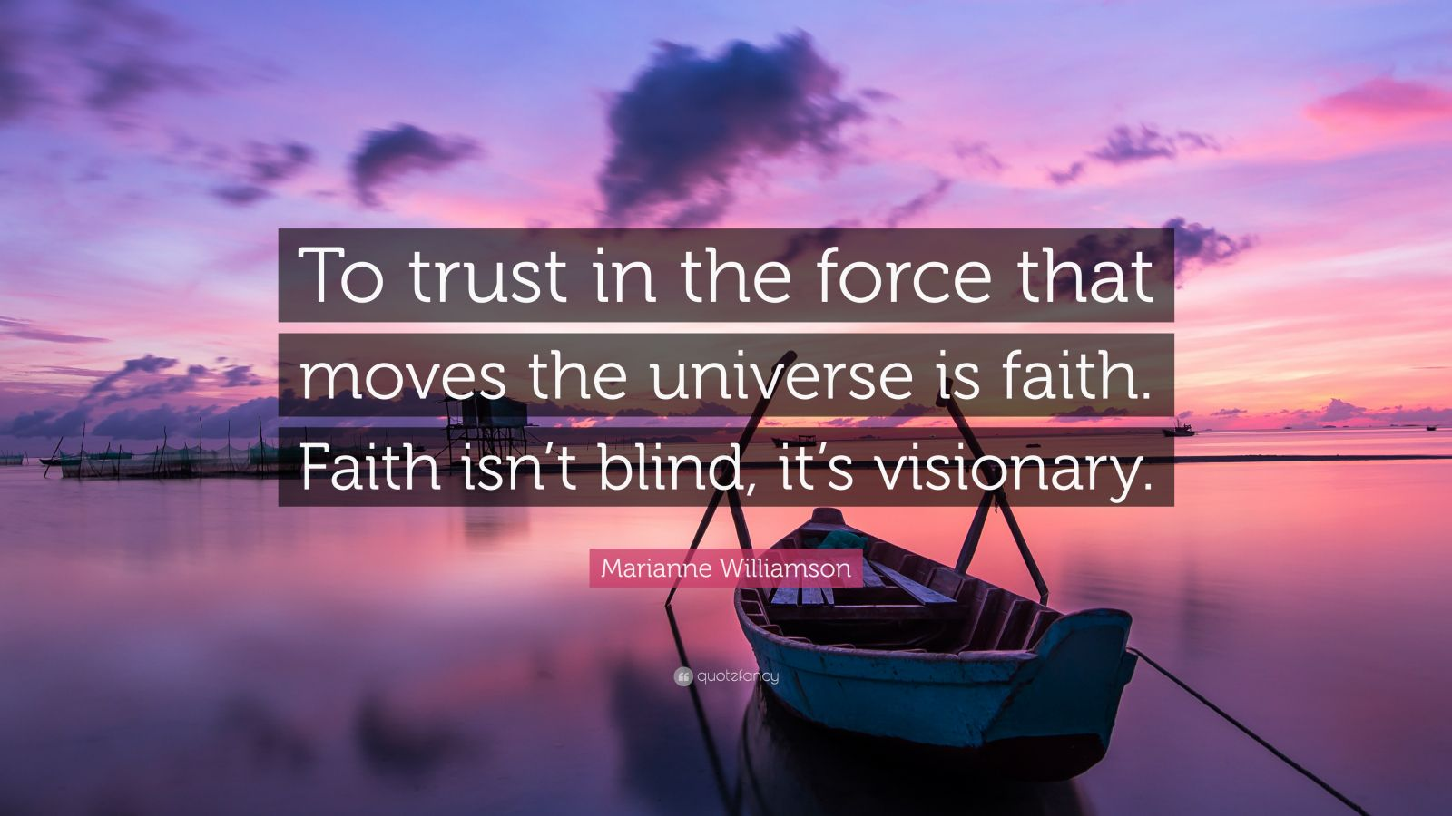 "Marianne Williamson Quote: ""To trust in the force that moves the universe is faith. Faith isn't blind, it's visionary."""