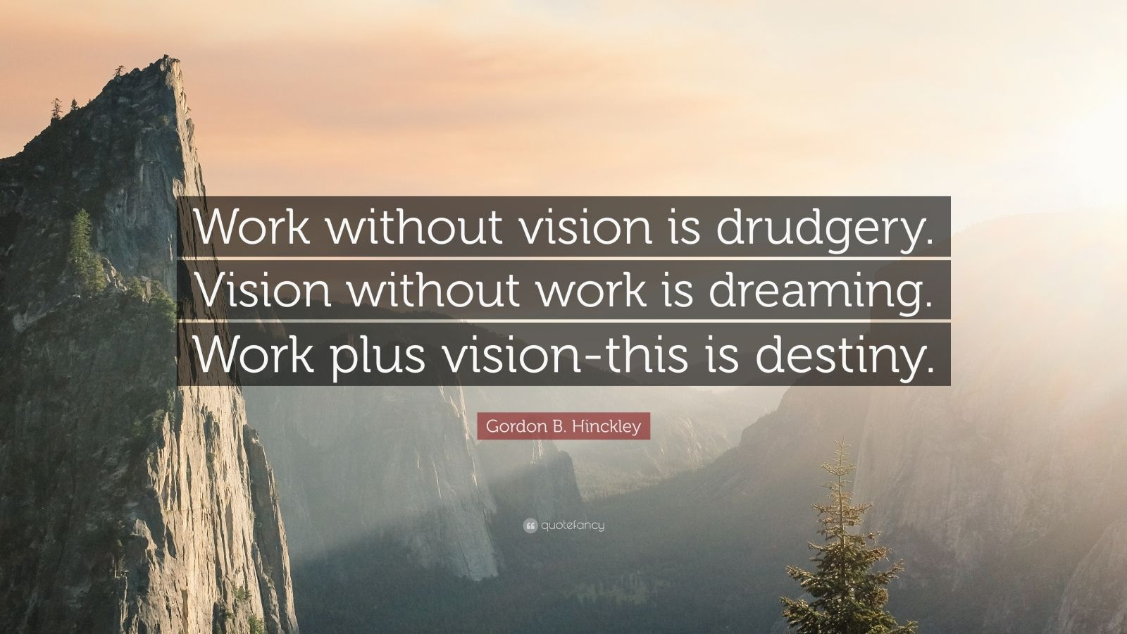 """Gordon B. Hinckley Quote: """"Work without vision is drudgery. Vision without work is dreaming. Work plus vision-this is destiny."""""""
