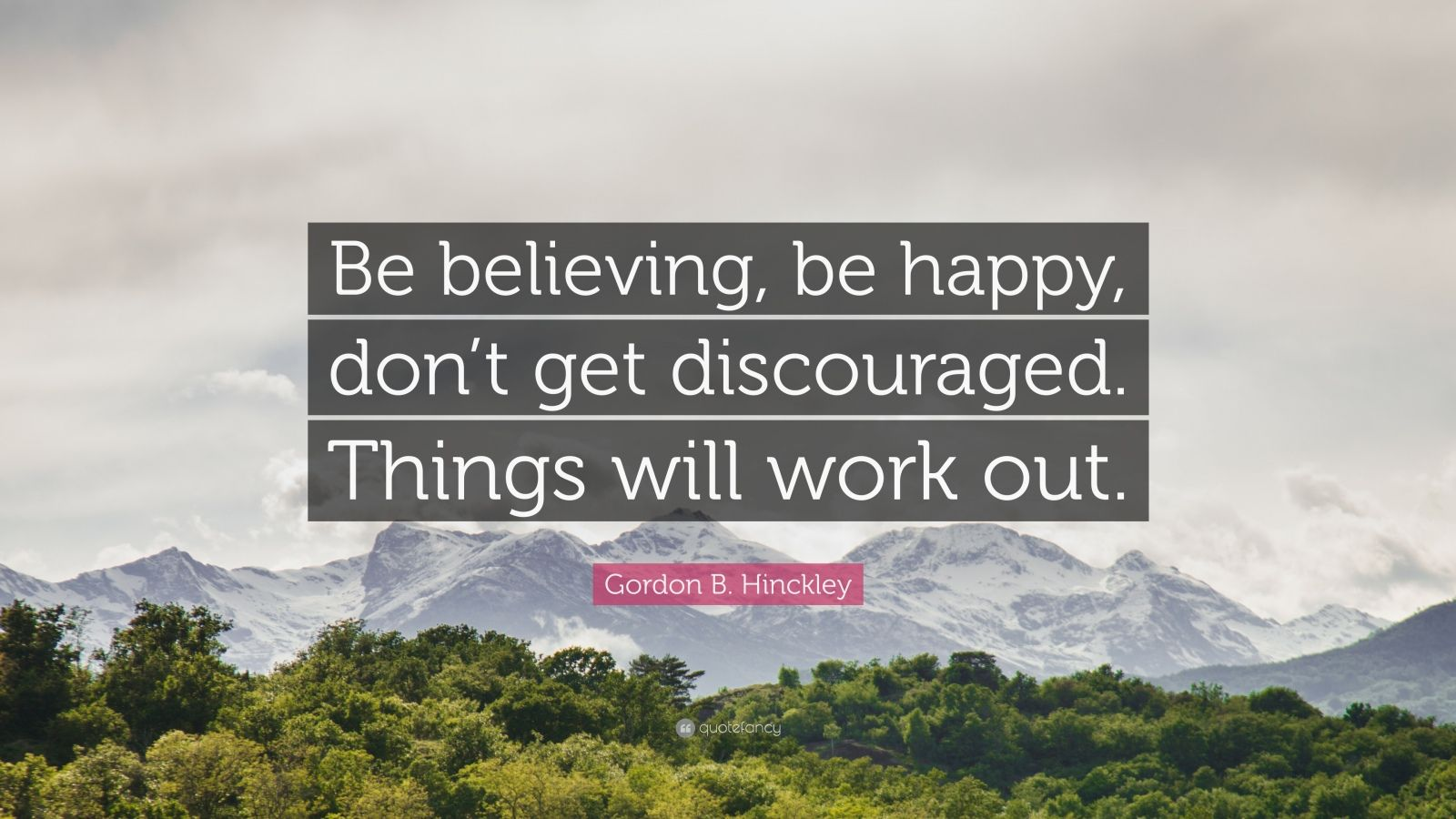 "Gordon B. Hinckley Quote: ""Be believing, be happy, don't get discouraged. Things will work out."""