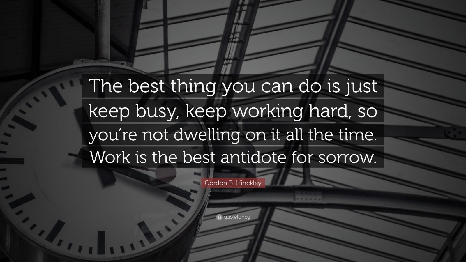 """Gordon B. Hinckley Quote: """"The best thing you can do is just keep busy, keep working hard, so you're not dwelling on it all the time. Work is the best antidote for sorrow."""""""