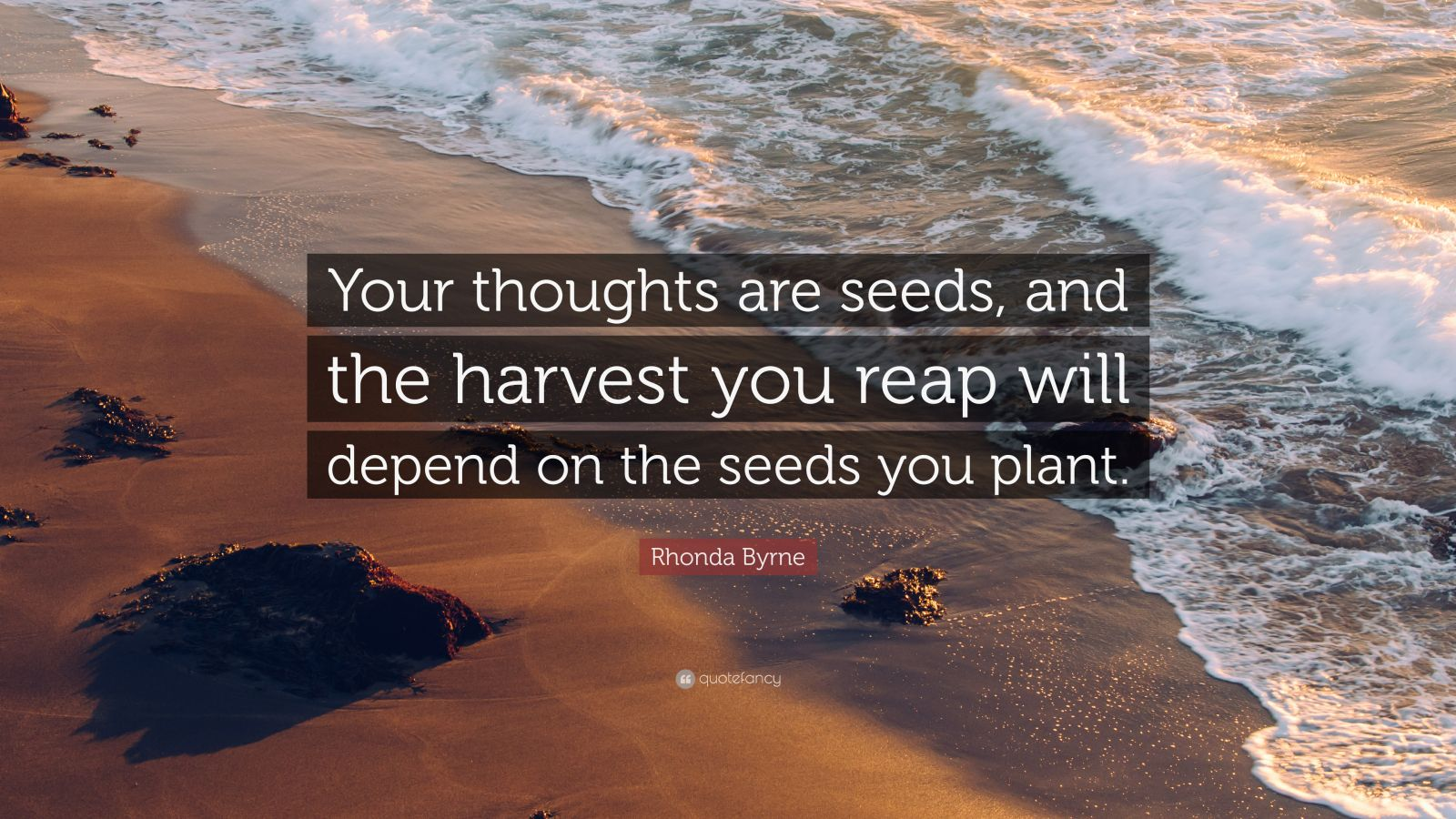 """Rhonda Byrne Quote: """"Your thoughts are seeds, and the harvest you reap will depend on the seeds you plant."""""""