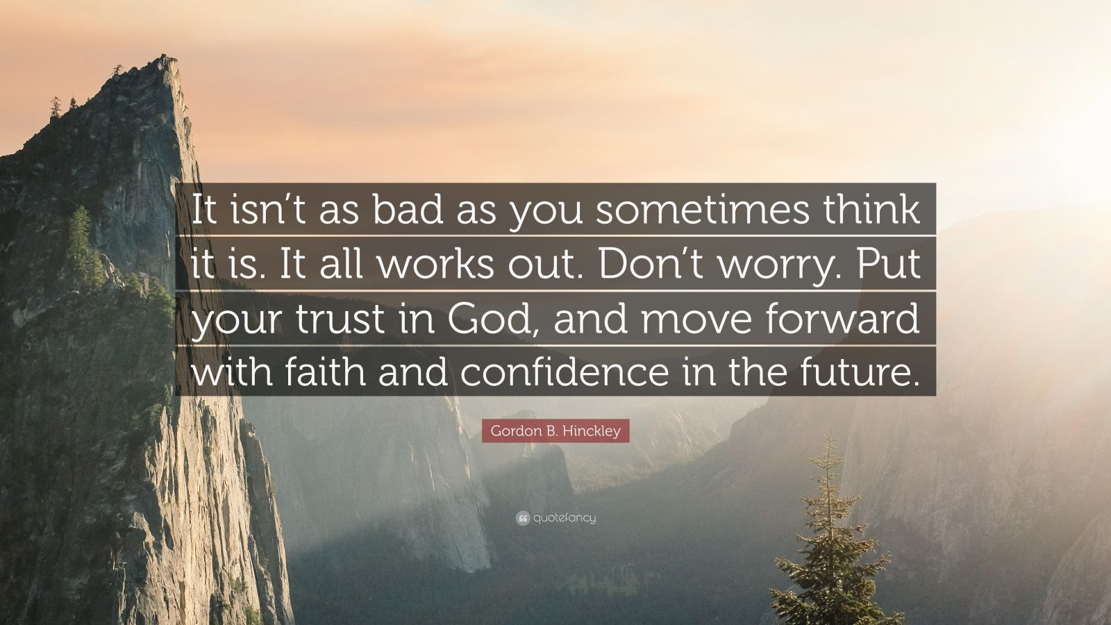 """Gordon B. Hinckley Quote: """"It isn't as bad as you sometimes think it is. It all works out. Don't worry. Put your trust in God, and move forward with faith and confidence in the future."""""""
