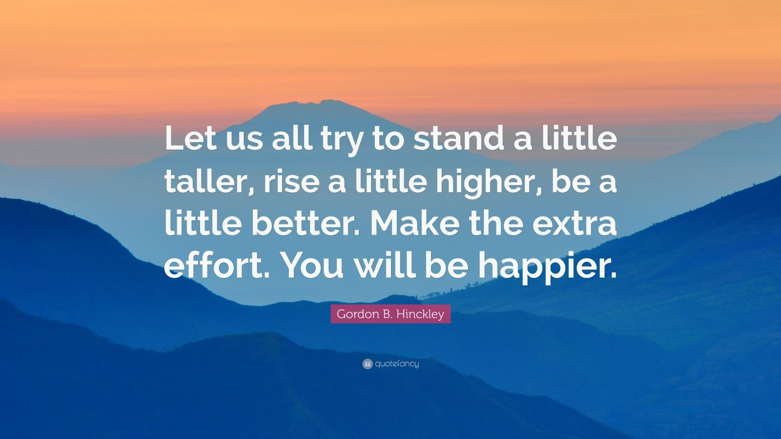"""Gordon B. Hinckley Quote: """"Let us all try to stand a little taller, rise a little higher, be a little better. Make the extra effort. You will be happier."""""""