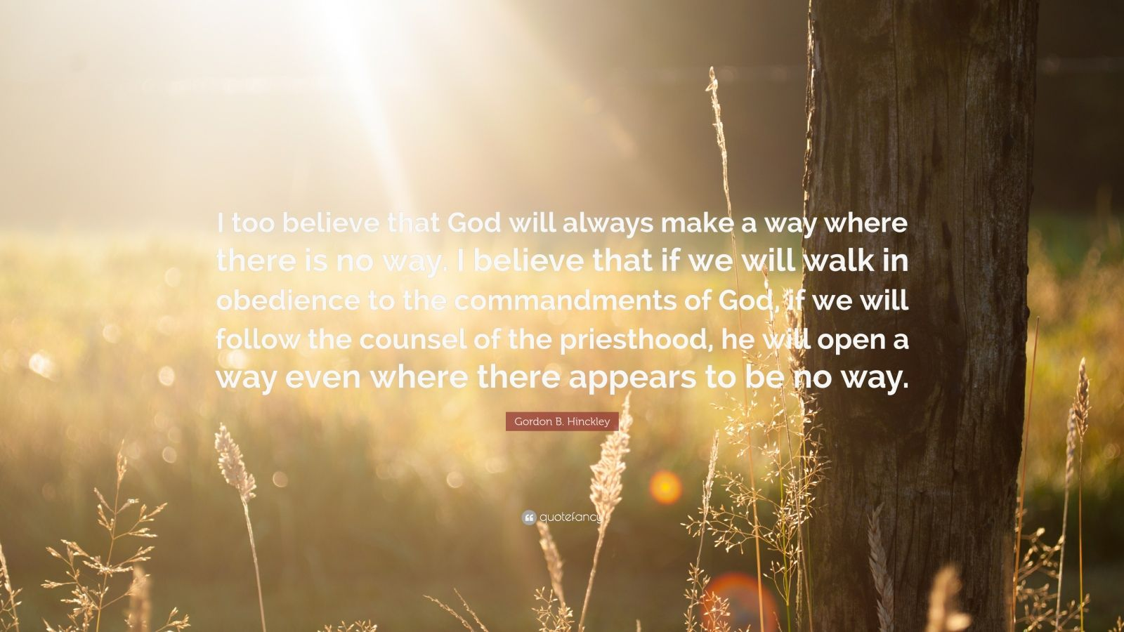 """Gordon B. Hinckley Quote: """"I too believe that God will always make a way where there is no way. I believe that if we will walk in obedience to the commandments of God, if we will follow the counsel of the priesthood, he will open a way even where there appears to be no way."""""""