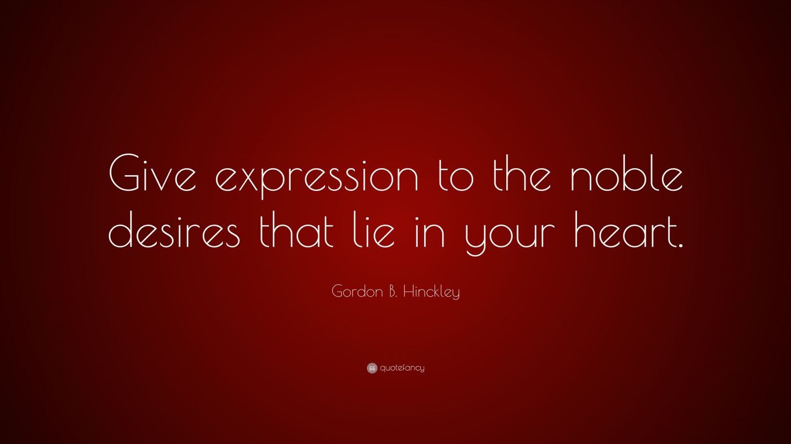 "Gordon B. Hinckley Quote: ""Give expression to the noble desires that lie in your heart."""