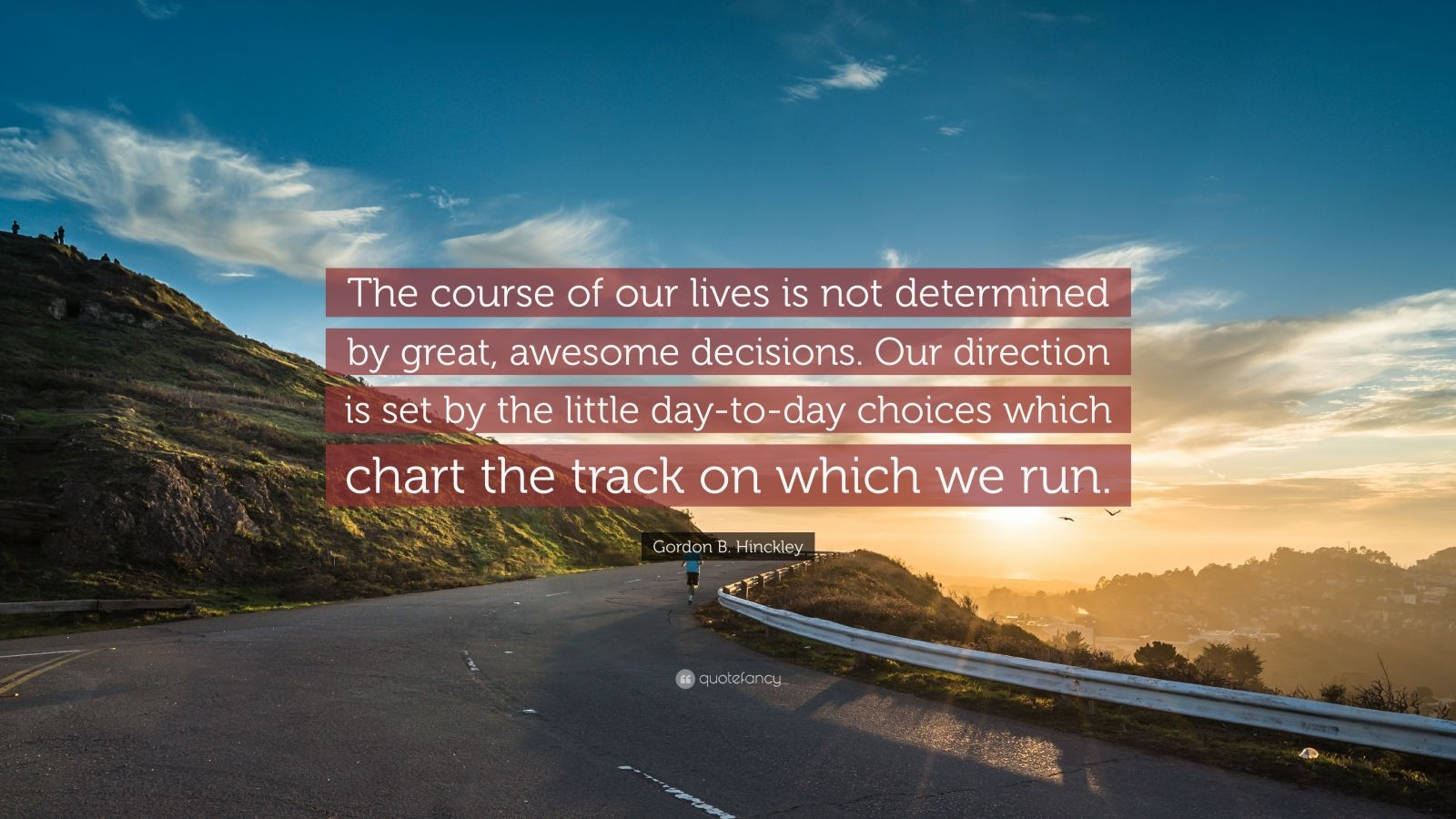 "Gordon B. Hinckley Quote: ""The course of our lives is not determined by great, awesome decisions. Our direction is set by the little day-to-day choices which chart the track on which we run."""