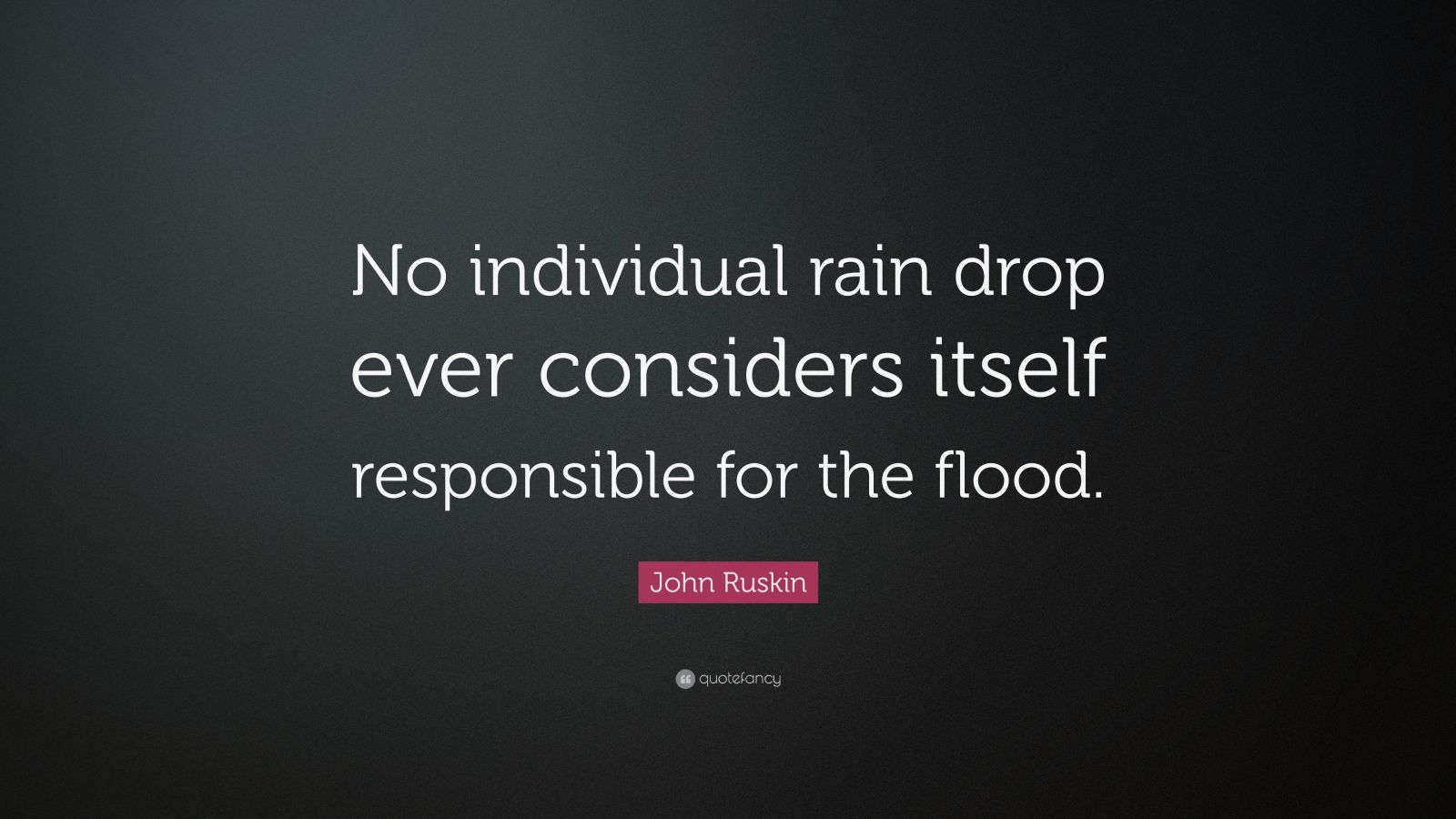"John Ruskin Quote: ""No individual rain drop ever considers itself responsible for the flood."""