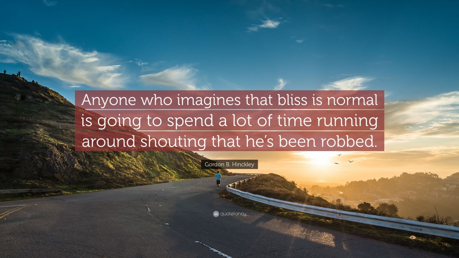 "Gordon B. Hinckley Quote: ""Anyone who imagines that bliss is normal is going to spend a lot of time running around shouting that he's been robbed."""