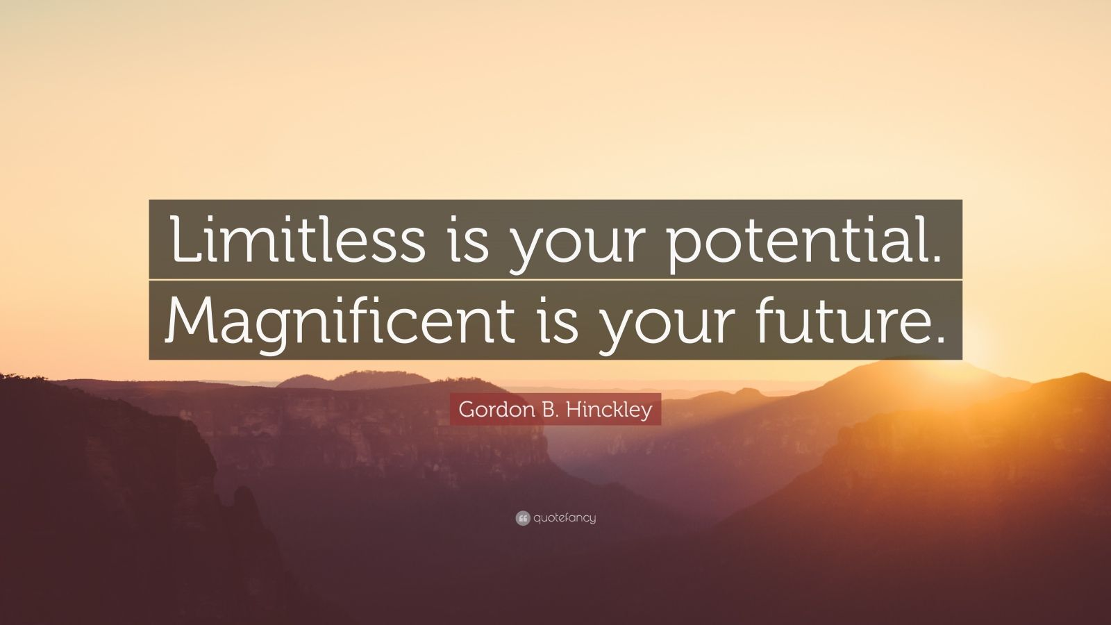 """Gordon B. Hinckley Quote: """"Limitless is your potential. Magnificent is your future."""""""
