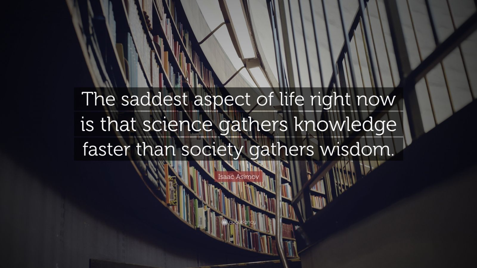 "Isaac Asimov Quote: ""The saddest aspect of life right now is that science gathers knowledge faster than society gathers wisdom."""