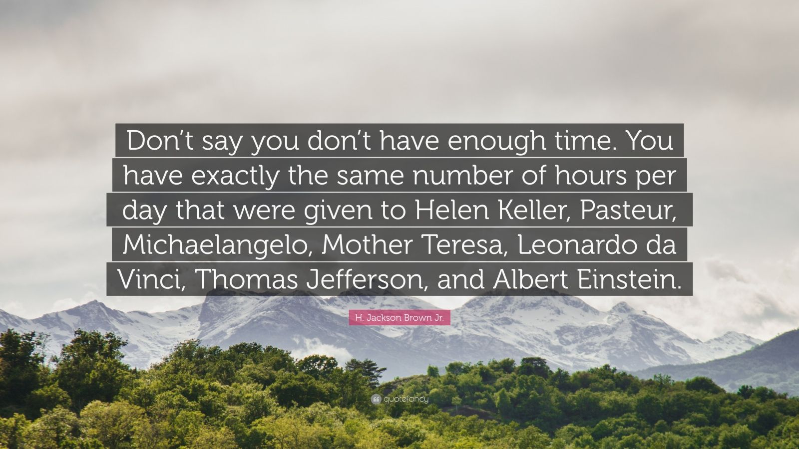 "H. Jackson Brown Jr. Quote: ""Don't say you don't have enough time. You have exactly the same number of hours per day that were given to Helen Keller, Pasteur, Michaelangelo, Mother Teresa, Leonardo da Vinci, Thomas Jefferson, and Albert Einstein."""