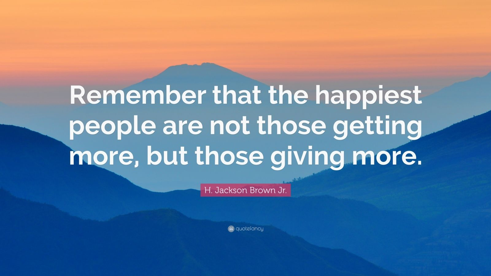 """H. Jackson Brown Jr. Quote: """"Remember that the happiest people are not those getting more, but those giving more."""""""
