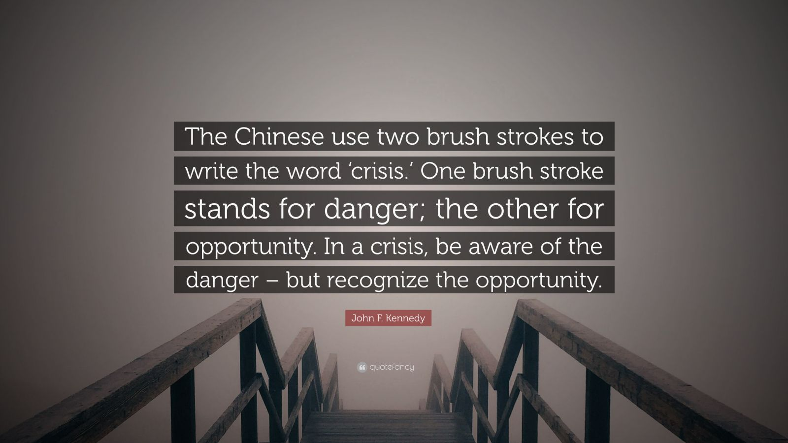 """John F. Kennedy Quote: """"The Chinese use two brush strokes to write the word 'crisis.' One brush stroke stands for danger; the other for opportunity. In a crisis, be aware of the danger – but recognize the opportunity."""""""
