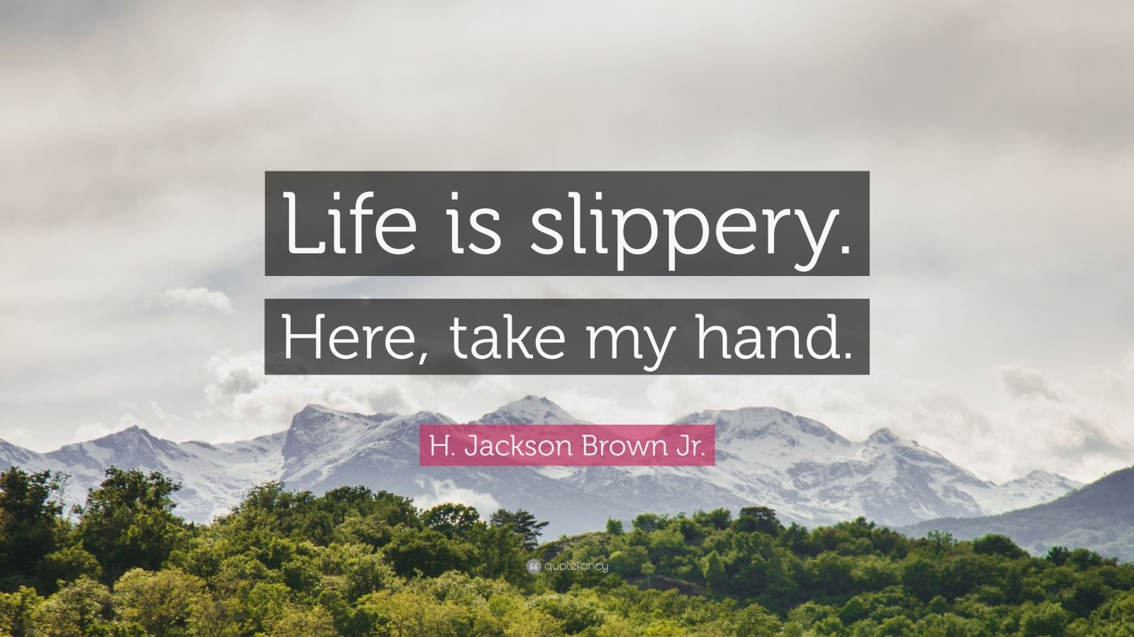 "H. Jackson Brown Jr. Quote: ""Life is slippery. Here, take my hand."""