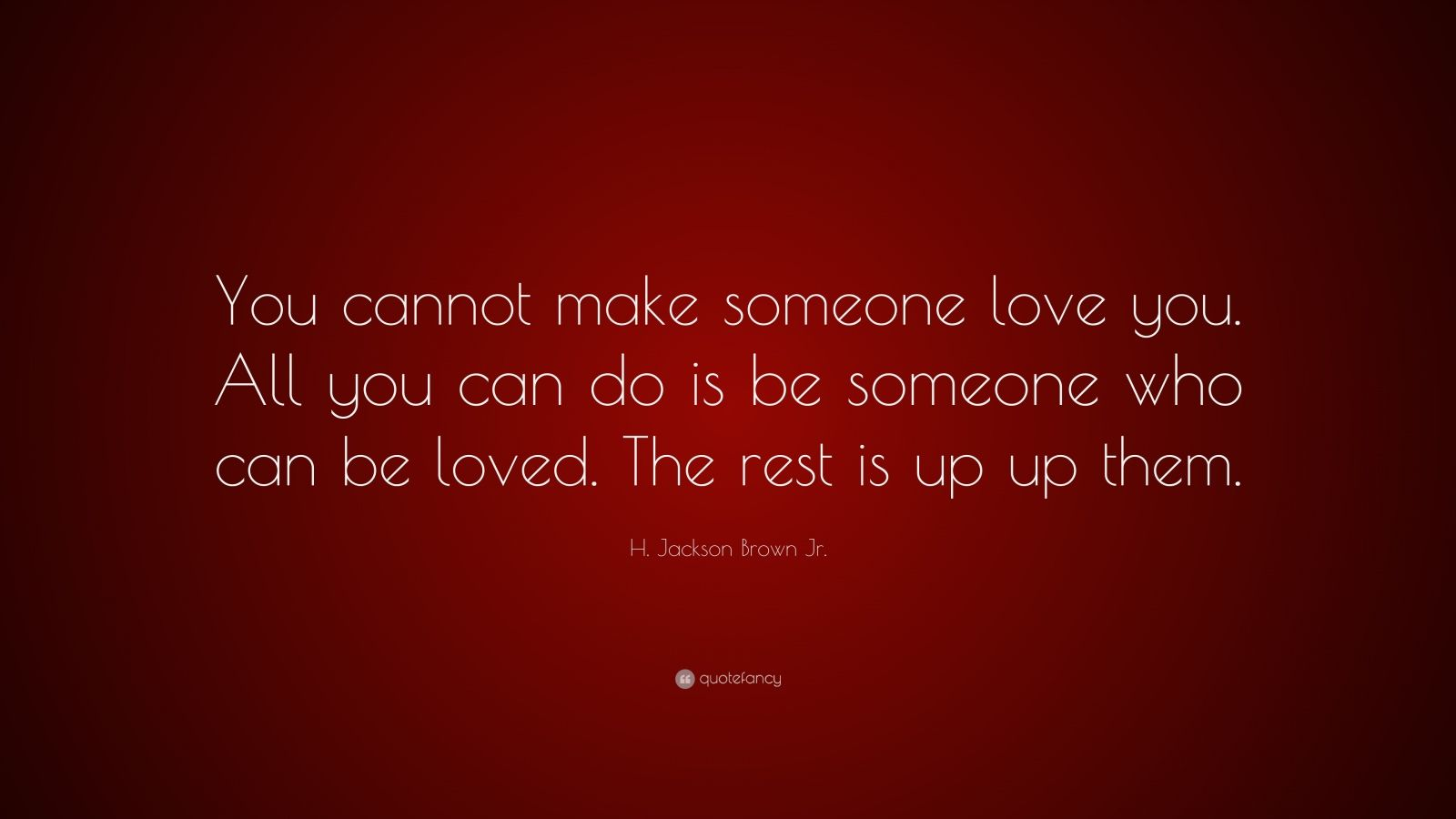 "H. Jackson Brown Jr. Quote: ""You cannot make someone love you. All you can do is be someone who can be loved. The rest is up up them."""