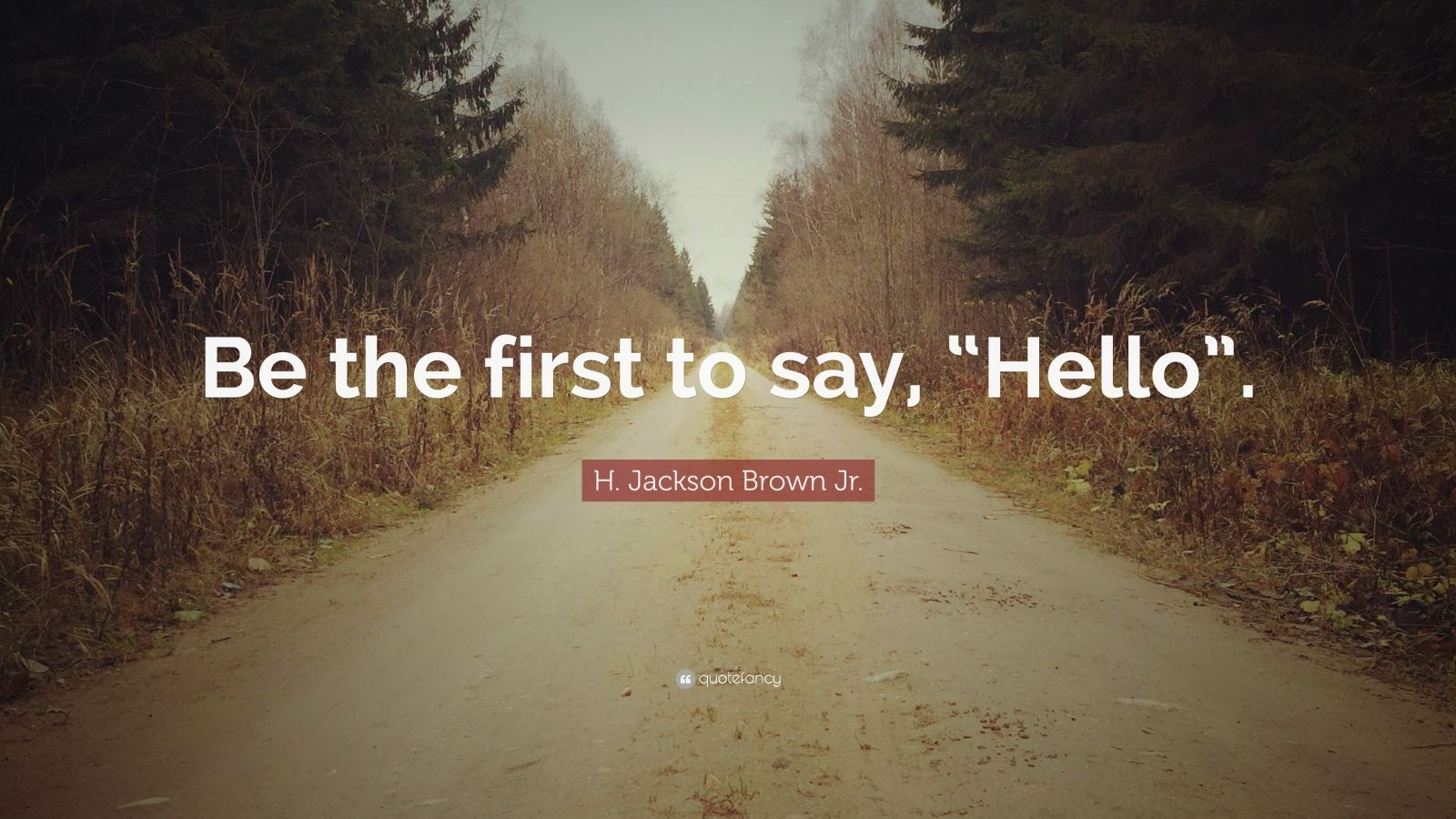 """H. Jackson Brown Jr. Quote: """"Be the first to say, """"Hello""""."""""""