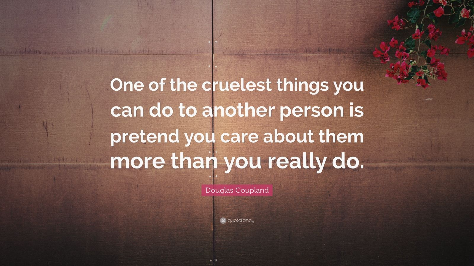 "Douglas Coupland Quote: ""One of the cruelest things you can do to another person is pretend you care about them more than you really do."""