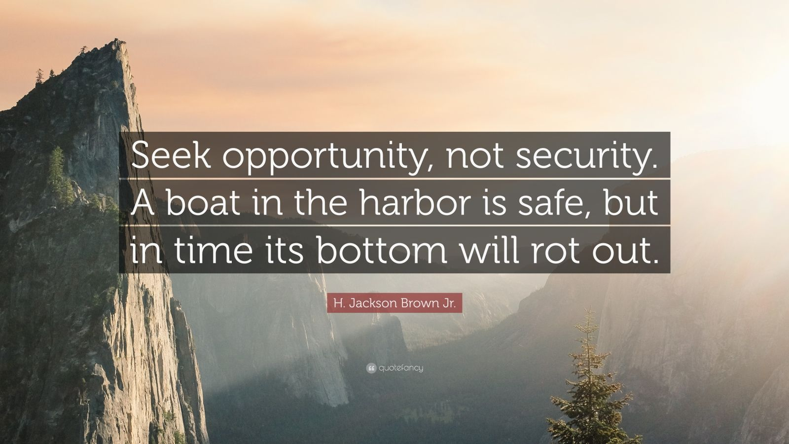 "H. Jackson Brown Jr. Quote: ""Seek opportunity, not security. A boat in the harbor is safe, but in time its bottom will rot out."""