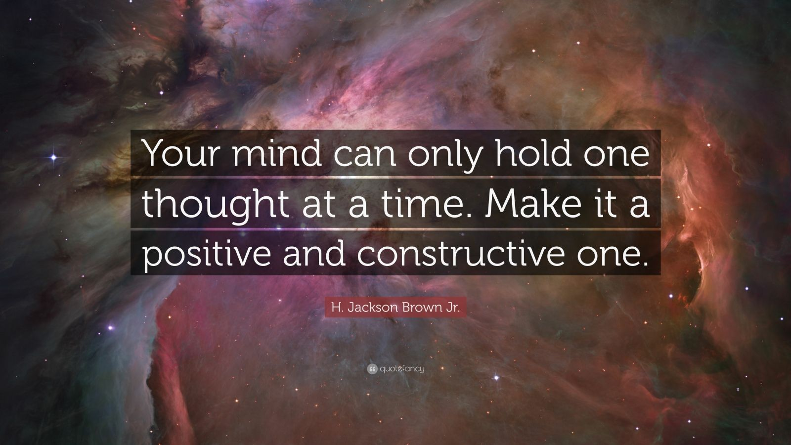 "H. Jackson Brown Jr. Quote: ""Your mind can only hold one thought at a time. Make it a positive and constructive one."""