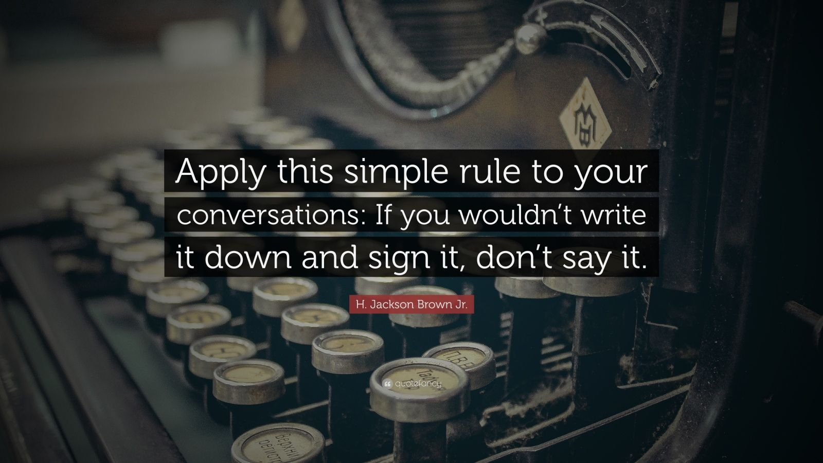 """H. Jackson Brown Jr. Quote: """"Apply this simple rule to your conversations: If you wouldn't write it down and sign it, don't say it."""""""