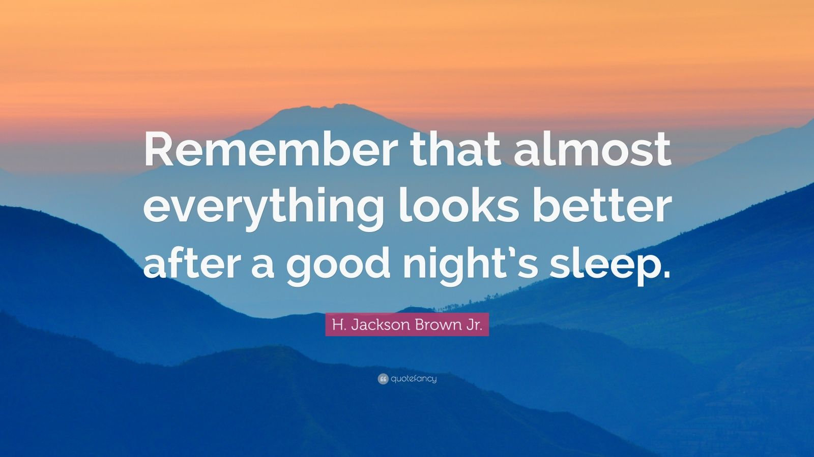 "H. Jackson Brown Jr. Quote: ""Remember that almost everything looks better after a good night's sleep."""