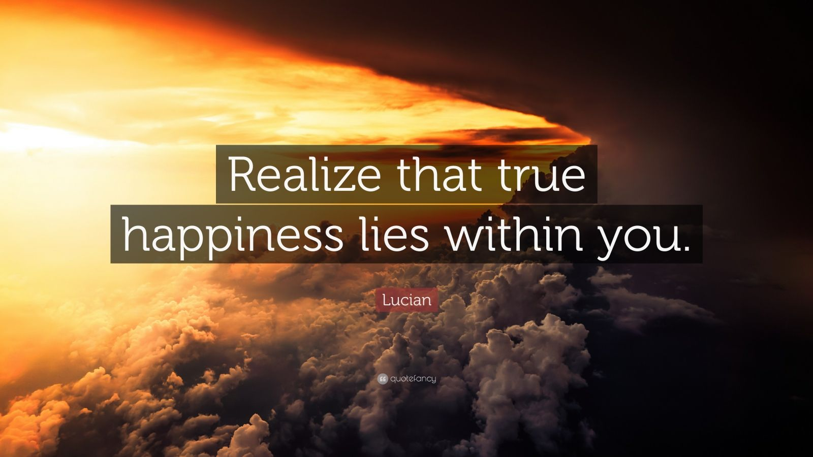 "Lucian Quote: ""Realize that true happiness lies within you ..."
