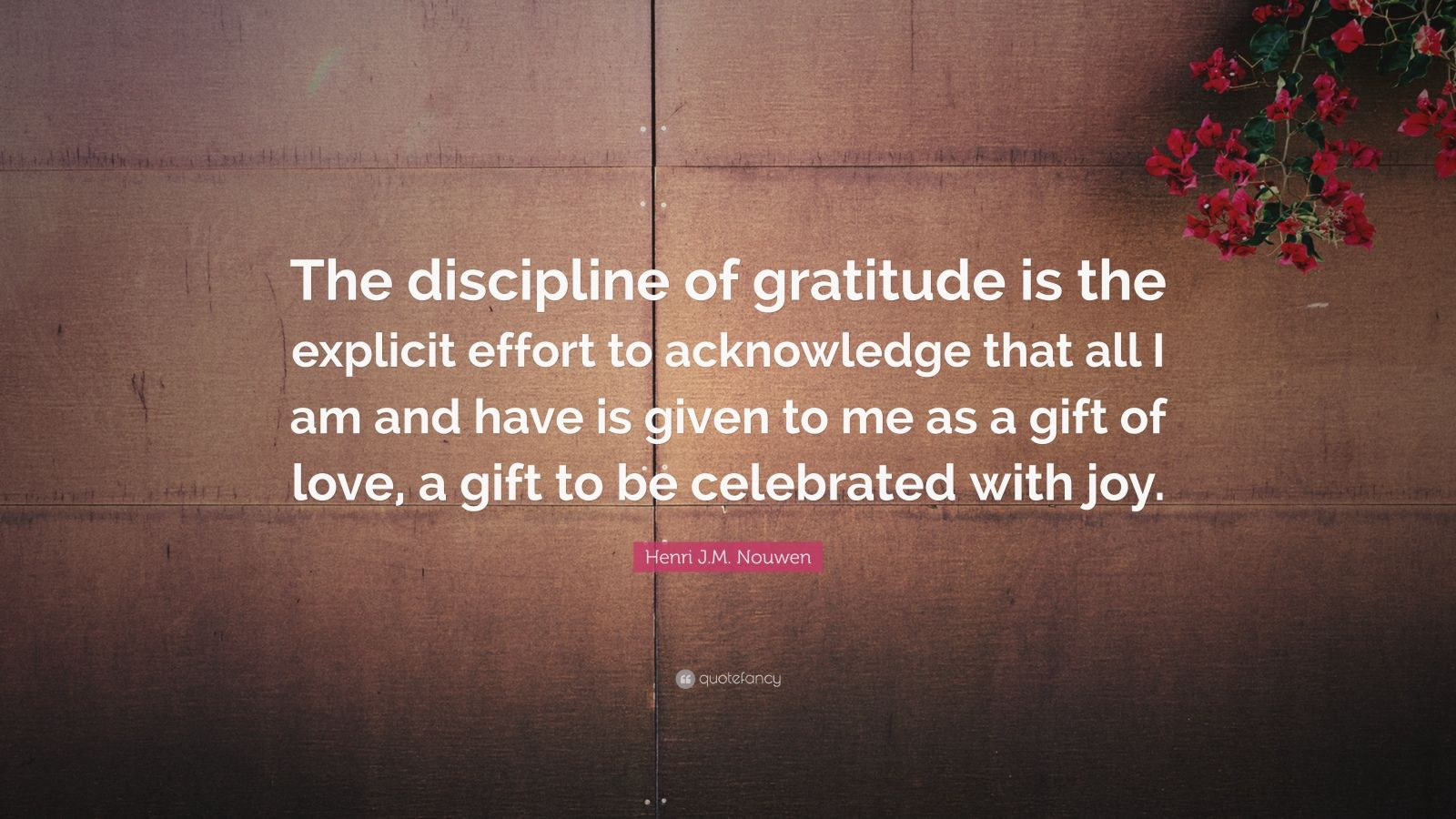 "Henri J.M. Nouwen Quote: ""The discipline of gratitude is the explicit effort to acknowledge that all I am and have is given to me as a gift of love, a gift to be celebrated with joy."""